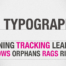 Typography, Kerning, Tracking, Leading, Widows, Orphans, Rags, Rivers